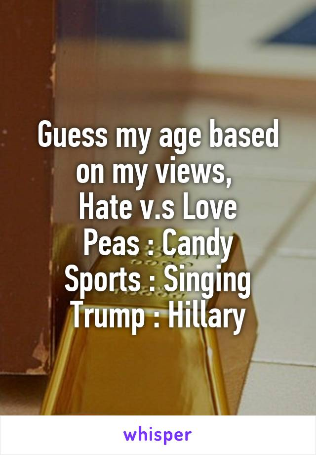 Guess my age based on my views,  Hate v.s Love Peas : Candy Sports : Singing Trump : Hillary