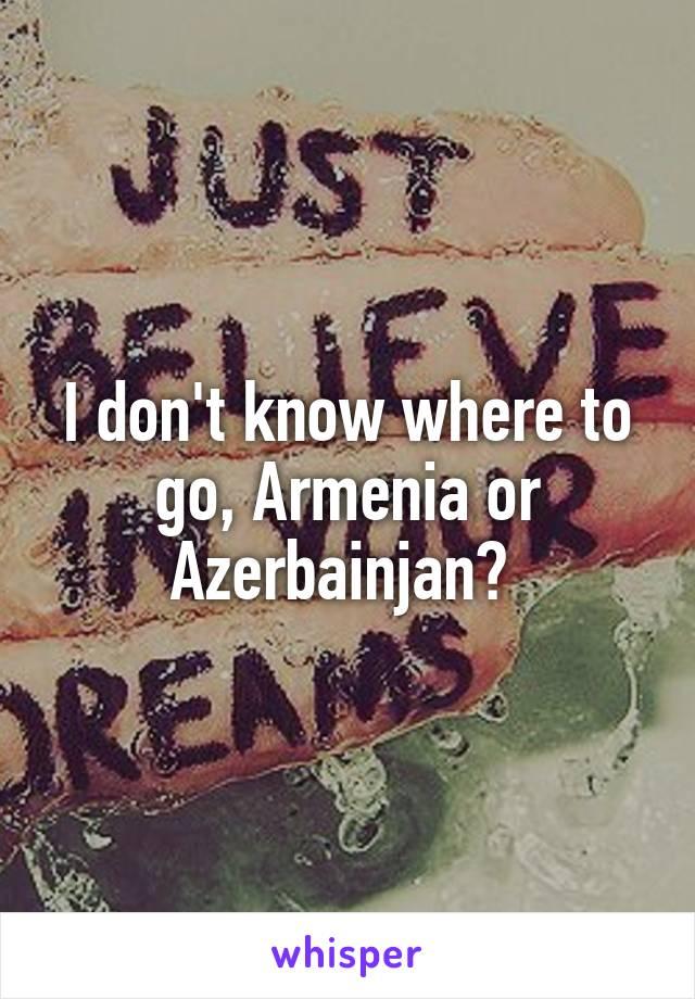 I don't know where to go, Armenia or Azerbainjan?
