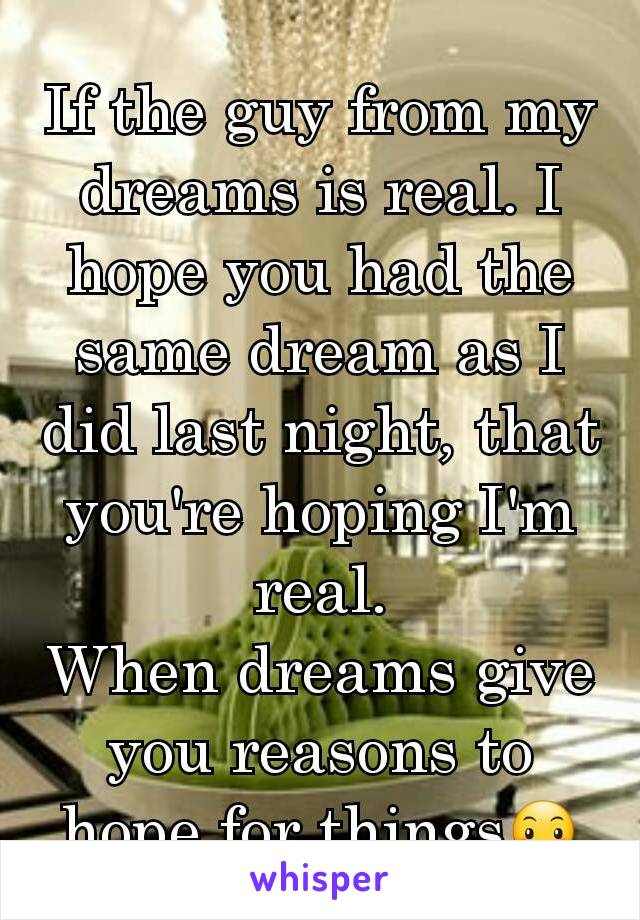 If the guy from my dreams is real. I hope you had the same dream as I did last night, that you're hoping I'm real. When dreams give you reasons to hope for things😶
