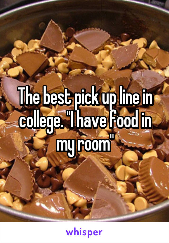 "The best pick up line in college. ""I have food in my room"""