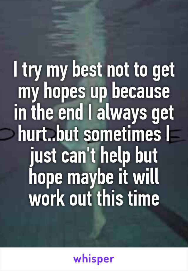 I try my best not to get my hopes up because in the end I always get hurt..but sometimes I just can't help but hope maybe it will work out this time