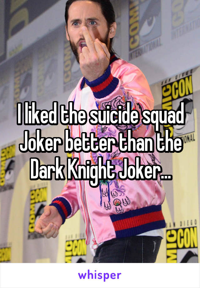 I liked the suicide squad Joker better than the Dark Knight Joker...