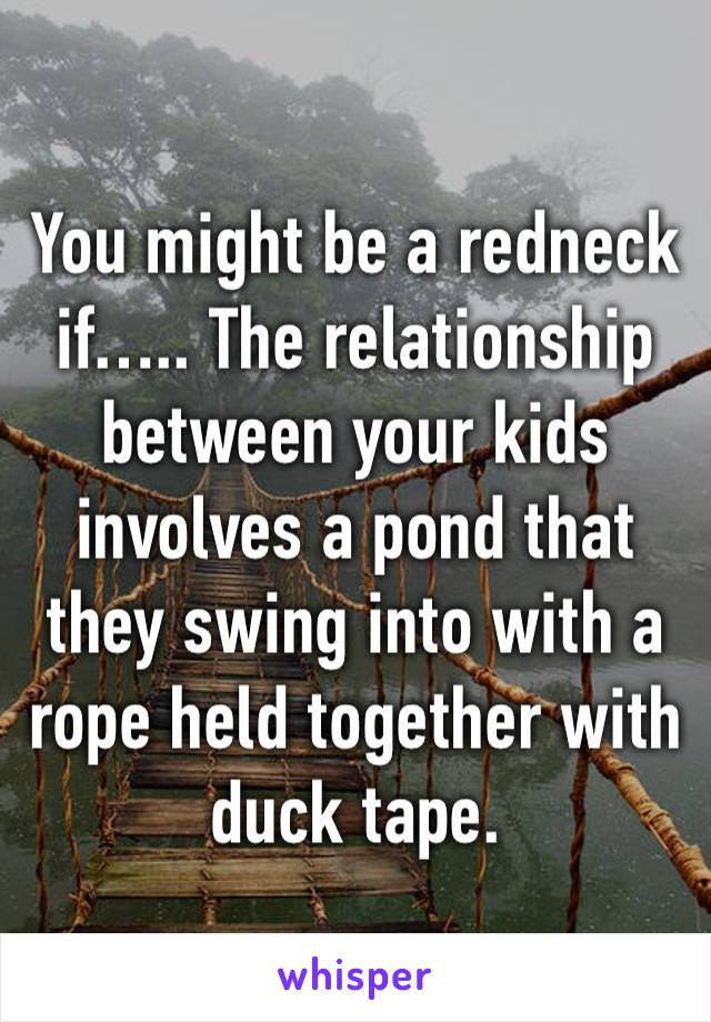 You might be a redneck if….. The relationship between your kids involves a pond that they swing into with a rope held together with duck tape.