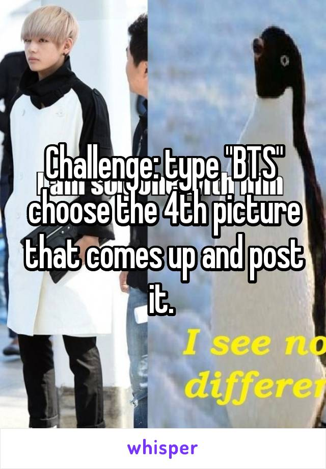 """Challenge: type """"BTS"""" choose the 4th picture that comes up and post it."""