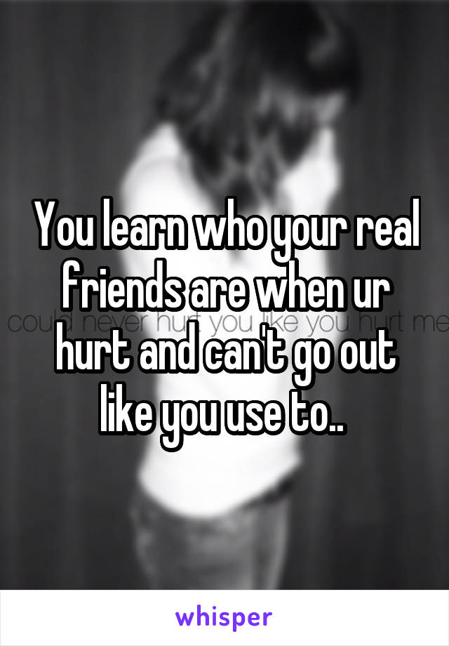 You learn who your real friends are when ur hurt and can't go out like you use to..