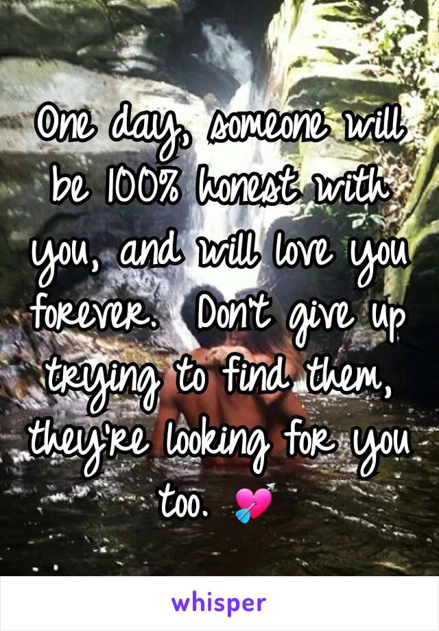 One day, someone will be 100% honest with you, and will love you forever.  Don't give up trying to find them, they're looking for you too. 💘