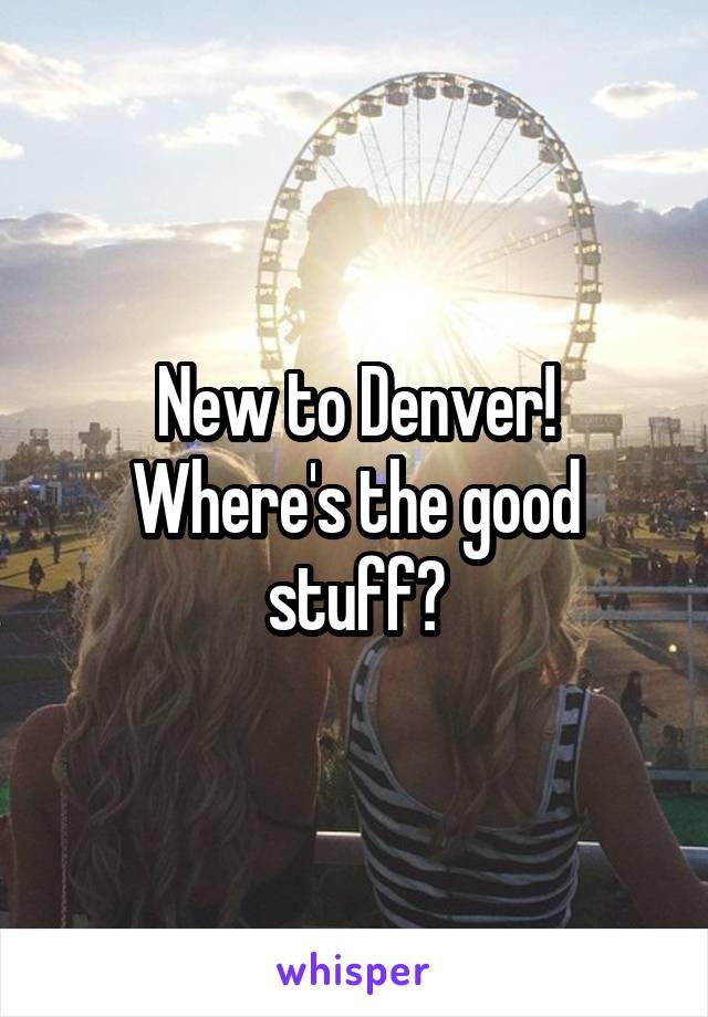 New to Denver! Where's the good stuff?