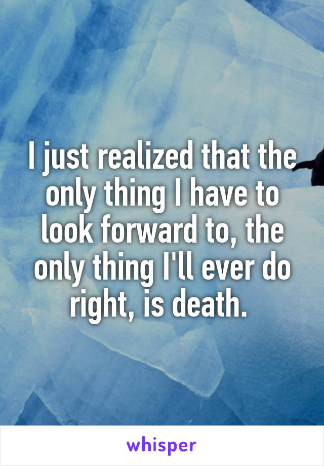 I just realized that the only thing I have to look forward to, the only thing I'll ever do right, is death.