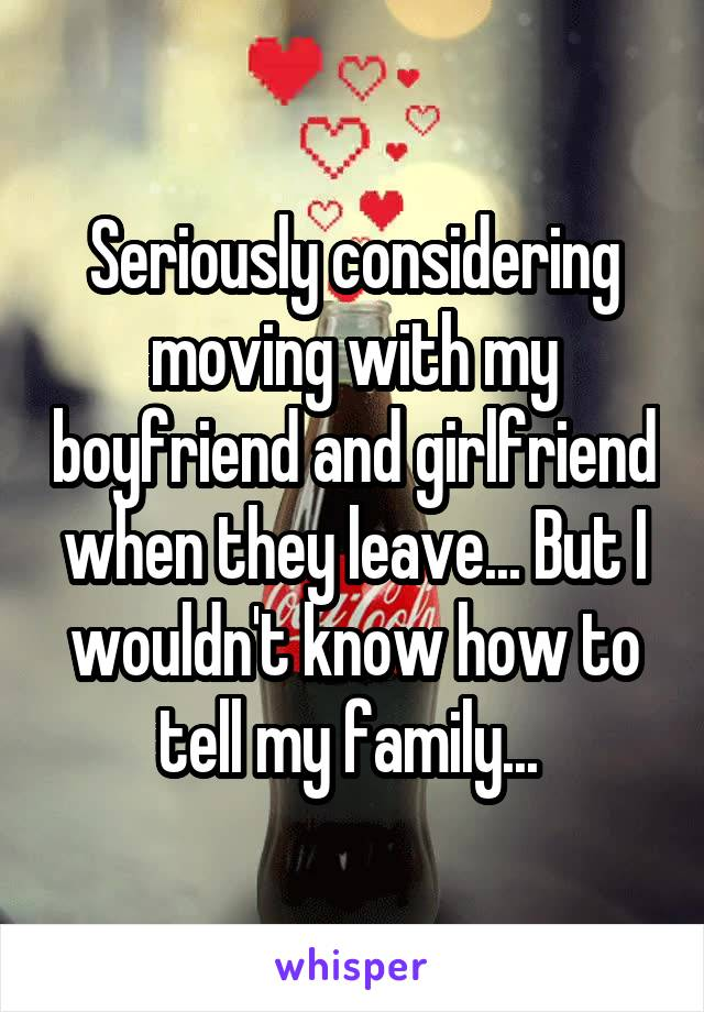 Seriously considering moving with my boyfriend and girlfriend when they leave... But I wouldn't know how to tell my family...