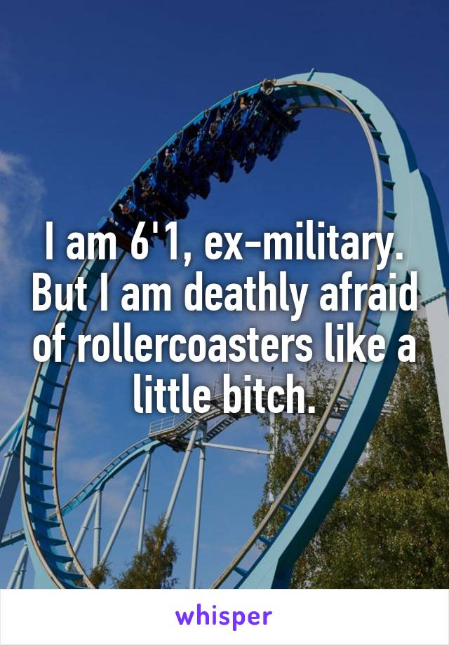 I am 6'1, ex-military. But I am deathly afraid of rollercoasters like a little bitch.