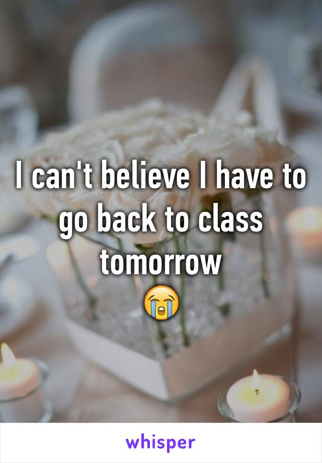 I can't believe I have to go back to class tomorrow 😭