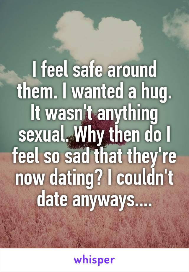 I feel safe around them. I wanted a hug. It wasn't anything sexual. Why then do I feel so sad that they're now dating? I couldn't date anyways....