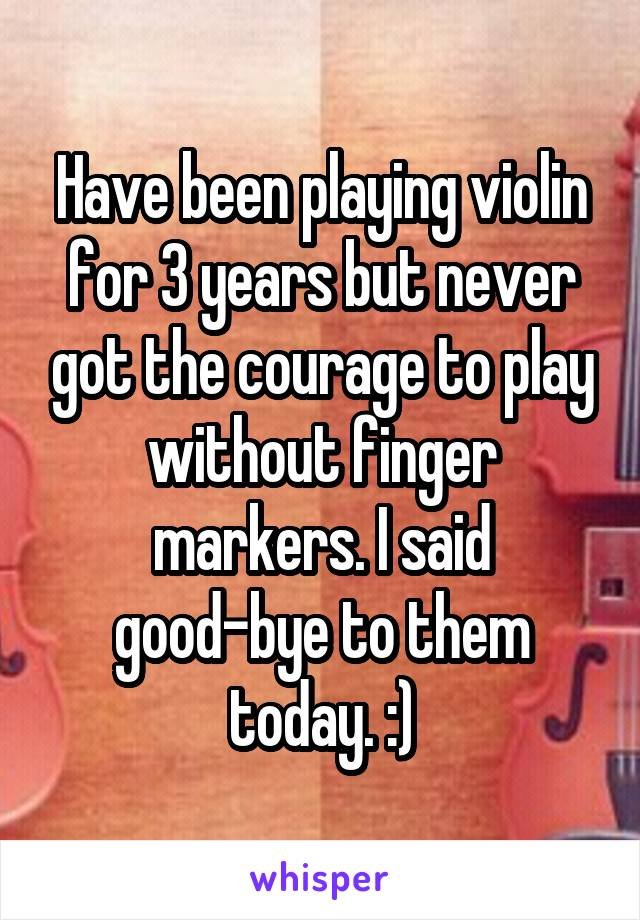 Have been playing violin for 3 years but never got the courage to play without finger markers. I said good-bye to them today. :)