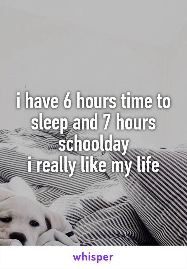 i have 6 hours time to sleep and 7 hours schoolday i really like my life
