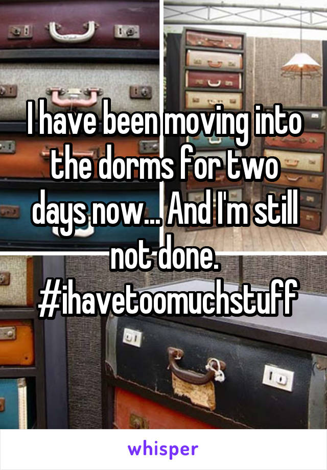 I have been moving into the dorms for two days now... And I'm still not done.  #ihavetoomuchstuff