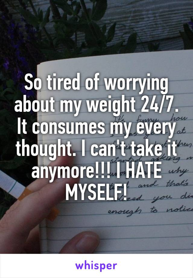 So tired of worrying about my weight 24/7. It consumes my every thought. I can't take it anymore!!! I HATE MYSELF!