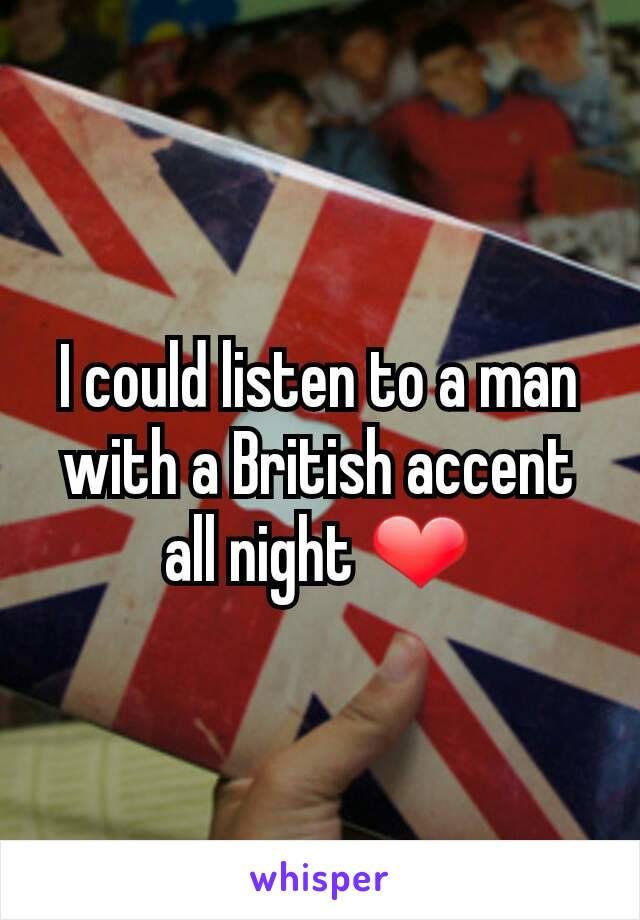 I could listen to a man with a British accent all night ❤