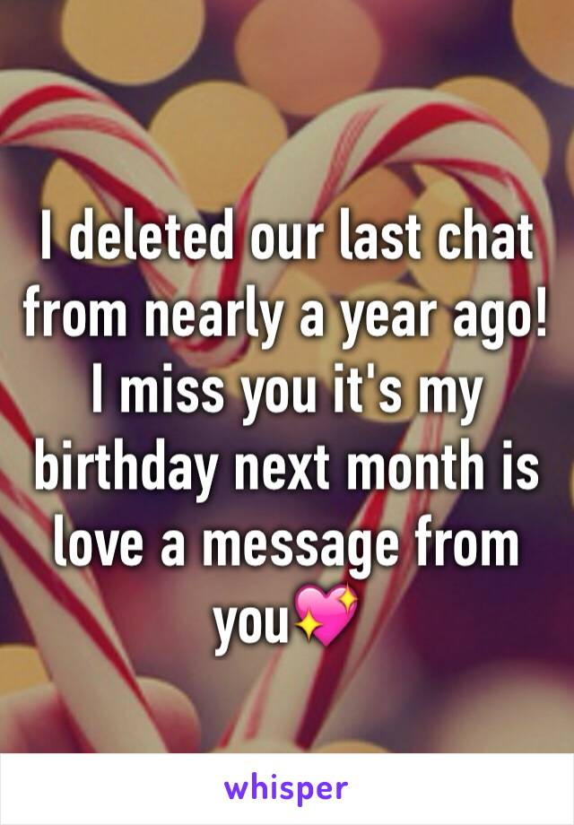 I deleted our last chat from nearly a year ago! I miss you it's my birthday next month is love a message from you💖