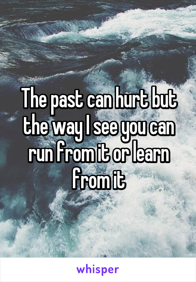 The past can hurt but the way I see you can run from it or learn from it
