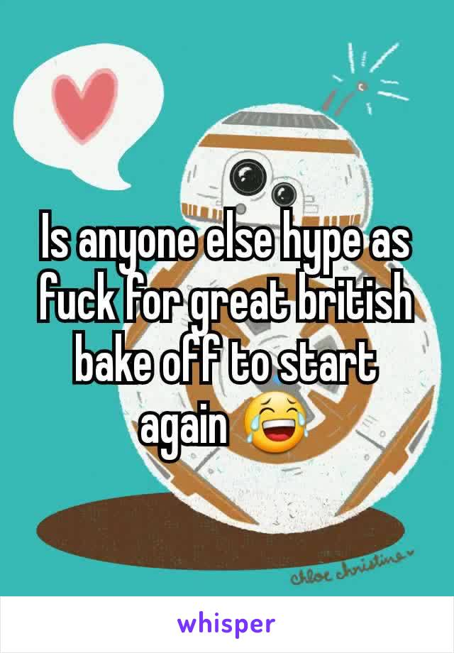 Is anyone else hype as fuck for great british bake off to start again 😂