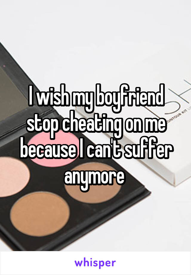 I wish my boyfriend stop cheating on me because I can't suffer anymore
