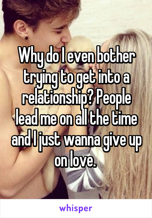 Why do I even bother trying to get into a relationship? People lead me on all the time and I just wanna give up on love.