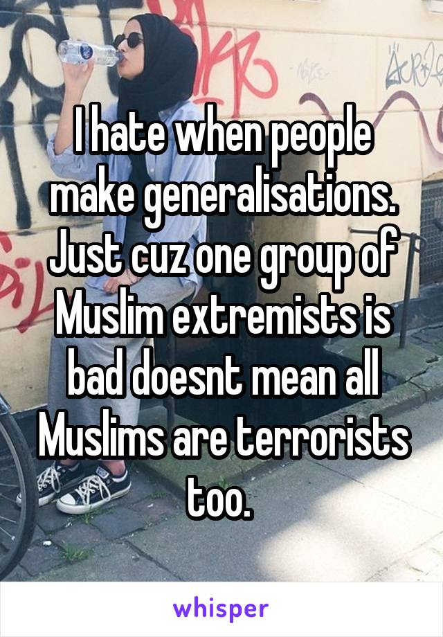 I hate when people make generalisations. Just cuz one group of Muslim extremists is bad doesnt mean all Muslims are terrorists too.