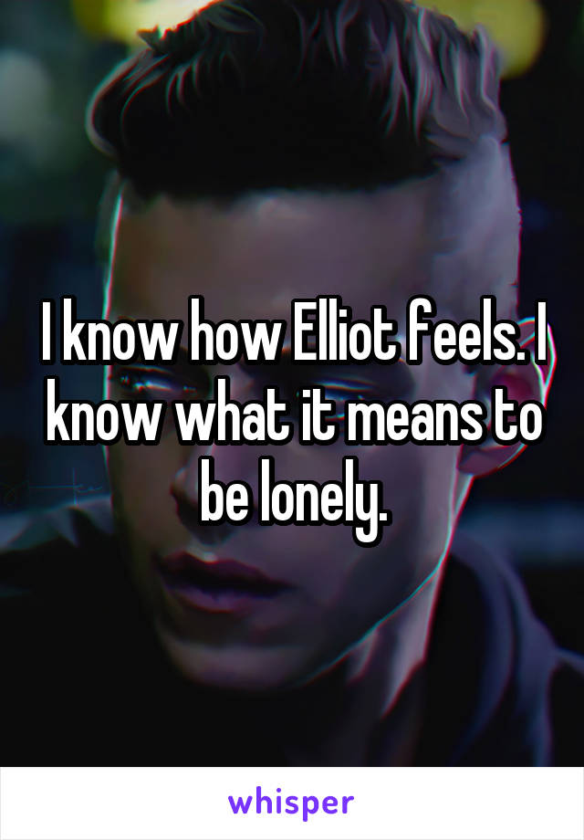 I know how Elliot feels. I know what it means to be lonely.