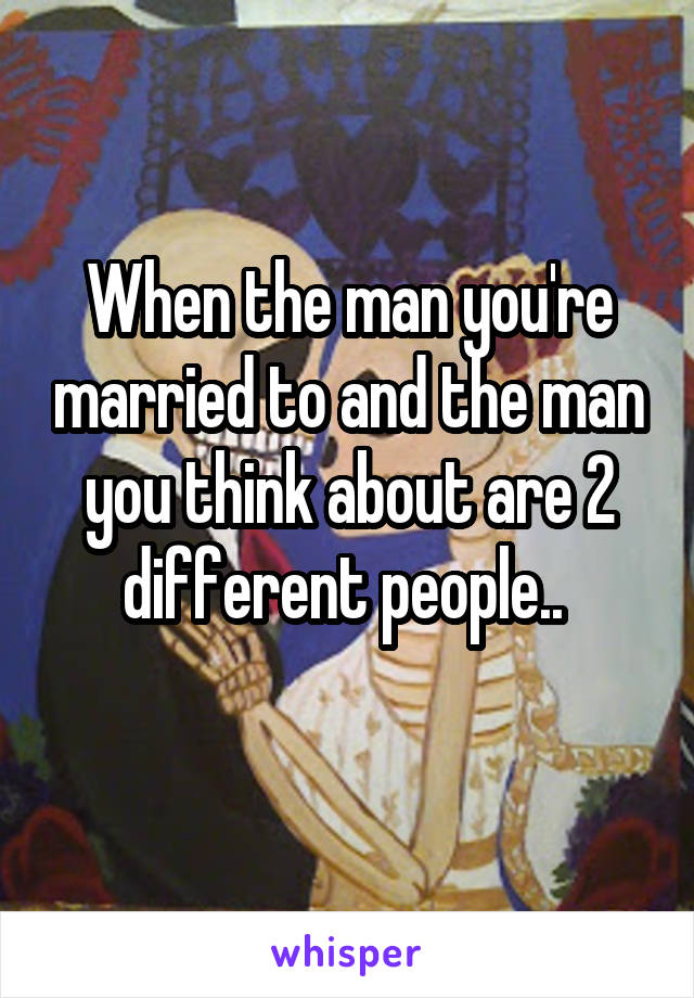 When the man you're married to and the man you think about are 2 different people..