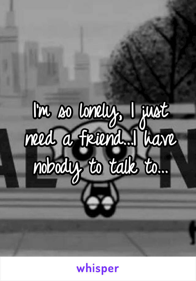 I'm so lonely, I just need a friend...I have nobody to talk to...