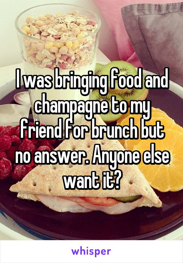 I was bringing food and champagne to my friend for brunch but no answer. Anyone else want it?