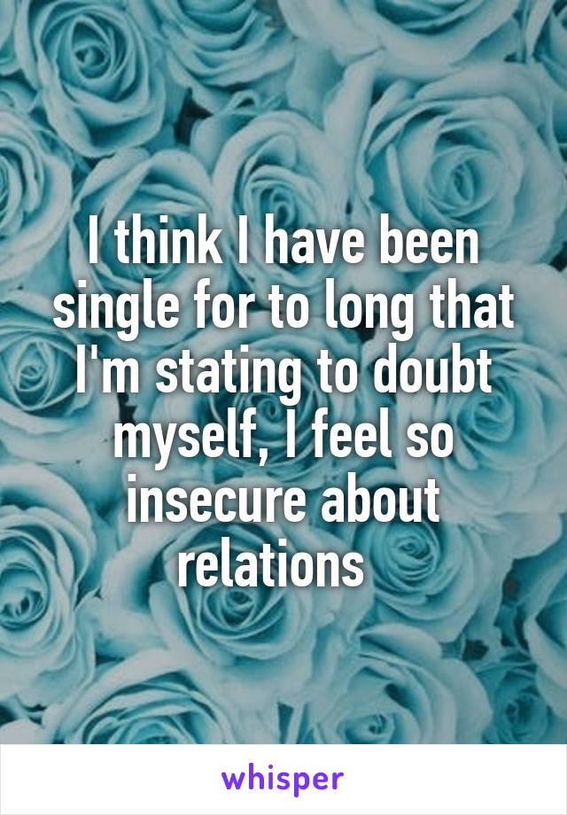 I think I have been single for to long that I'm stating to doubt myself, I feel so insecure about relations