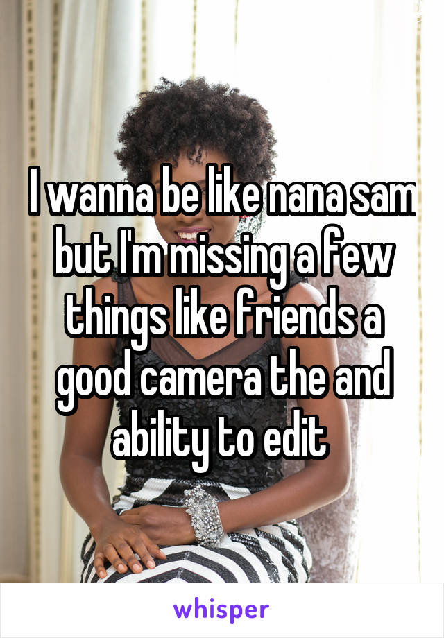 I wanna be like nana sam but I'm missing a few things like friends a good camera the and ability to edit
