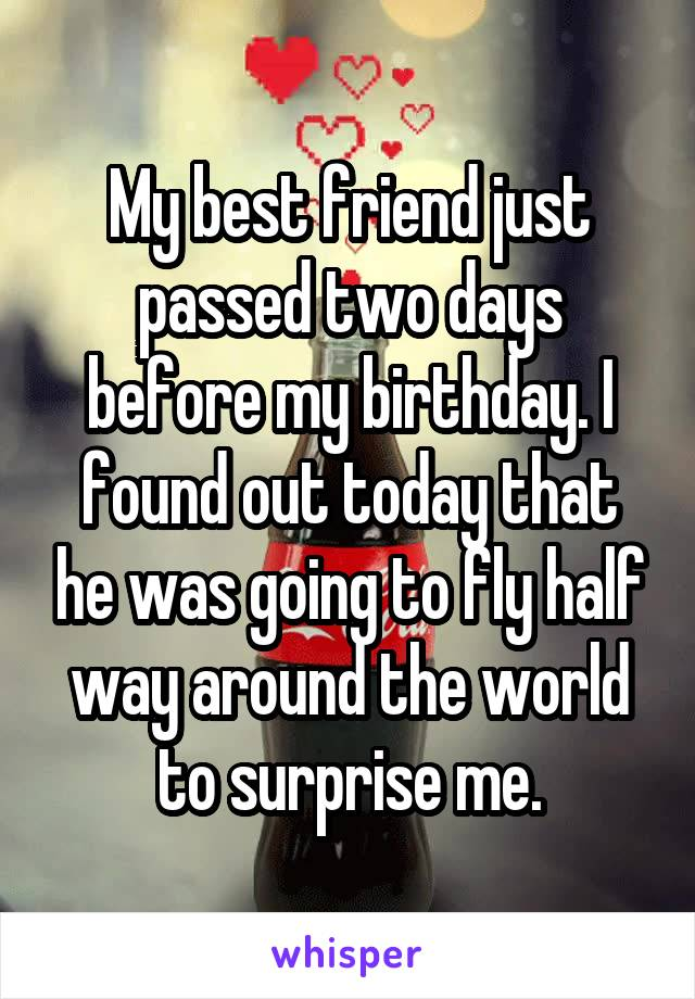 My best friend just passed two days before my birthday. I found out today that he was going to fly half way around the world to surprise me.
