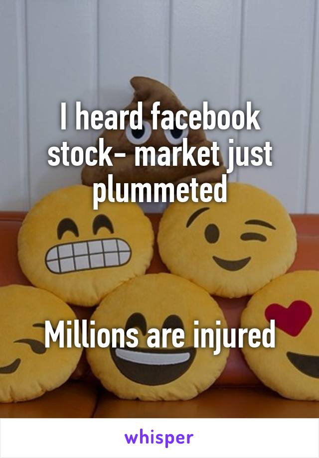 I heard facebook stock- market just plummeted    Millions are injured
