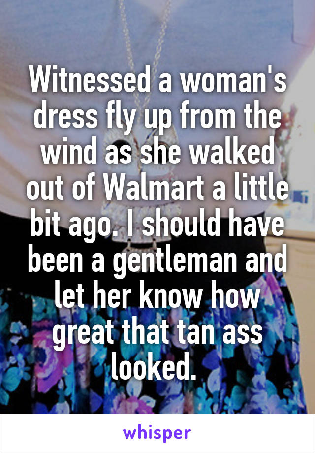 Witnessed a woman's dress fly up from the wind as she walked out of Walmart a little bit ago. I should have been a gentleman and let her know how great that tan ass looked.