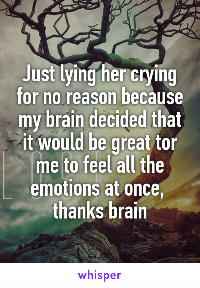 Just lying her crying for no reason because my brain decided that it would be great tor me to feel all the emotions at once,  thanks brain