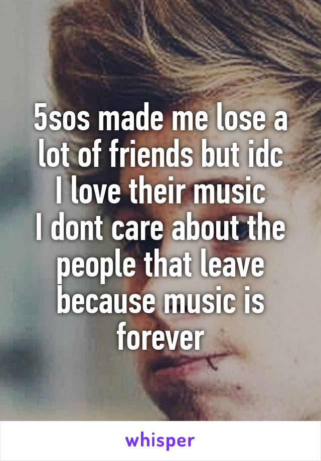 5sos made me lose a lot of friends but idc I love their music I dont care about the people that leave because music is forever