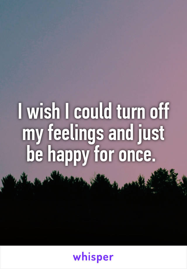 I wish I could turn off my feelings and just be happy for once.