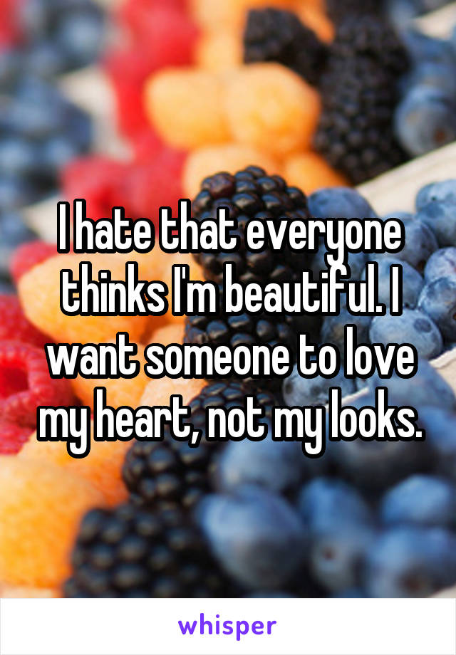 I hate that everyone thinks I'm beautiful. I want someone to love my heart, not my looks.