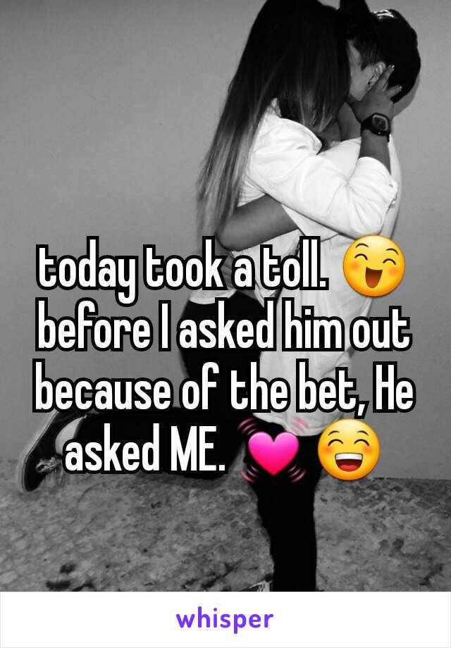 today took a toll. 😄 before I asked him out because of the bet, He asked ME. 💓😁