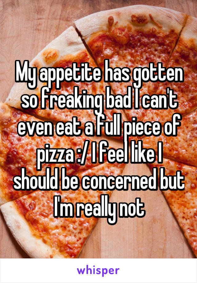 My appetite has gotten so freaking bad I can't even eat a full piece of pizza :/ I feel like I should be concerned but I'm really not