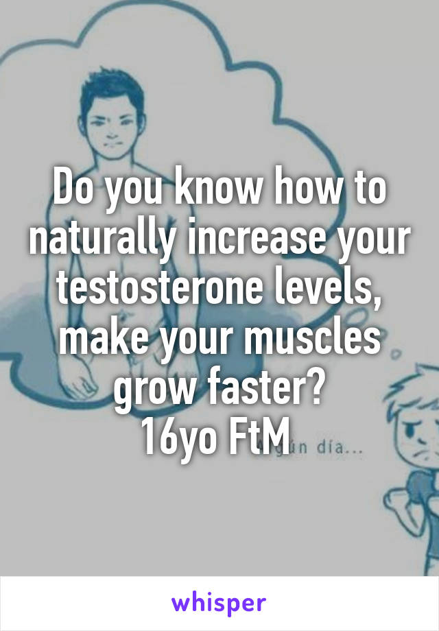 Do you know how to naturally increase your testosterone levels, make your muscles grow faster? 16yo FtM
