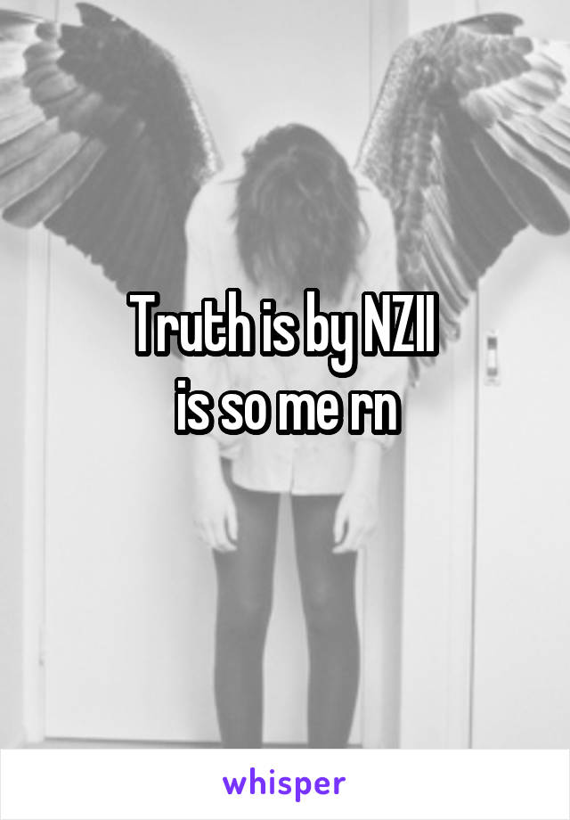 Truth is by NZII  is so me rn