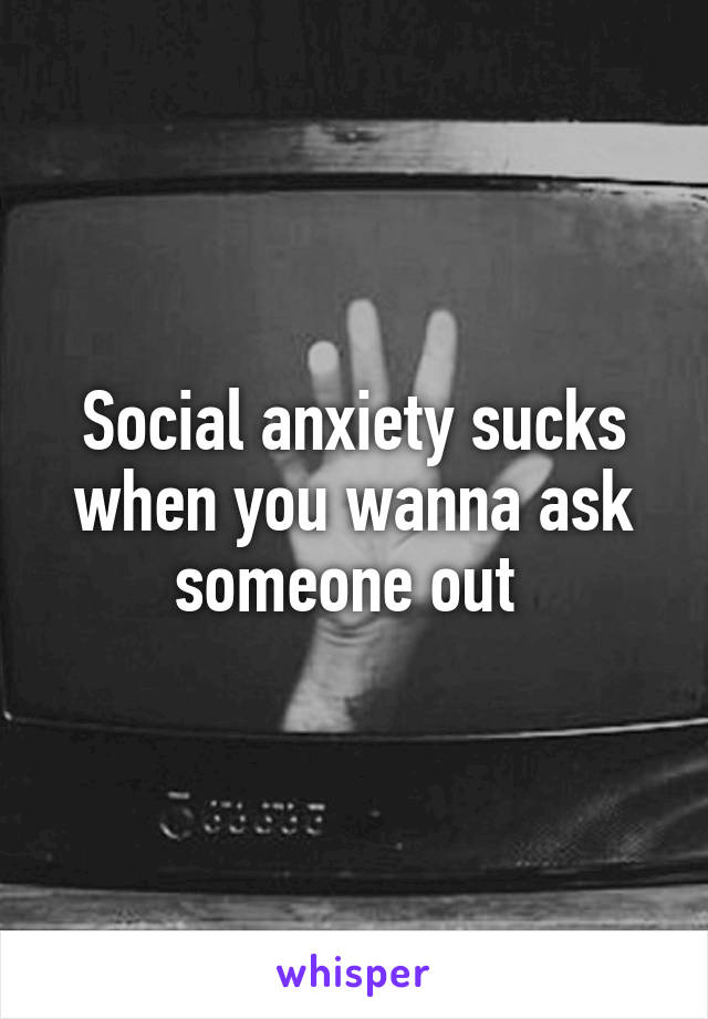 Social anxiety sucks when you wanna ask someone out