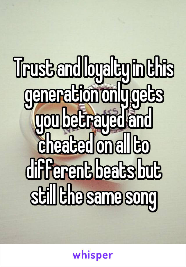 Trust and loyalty in this generation only gets you betrayed and cheated on all to different beats but still the same song