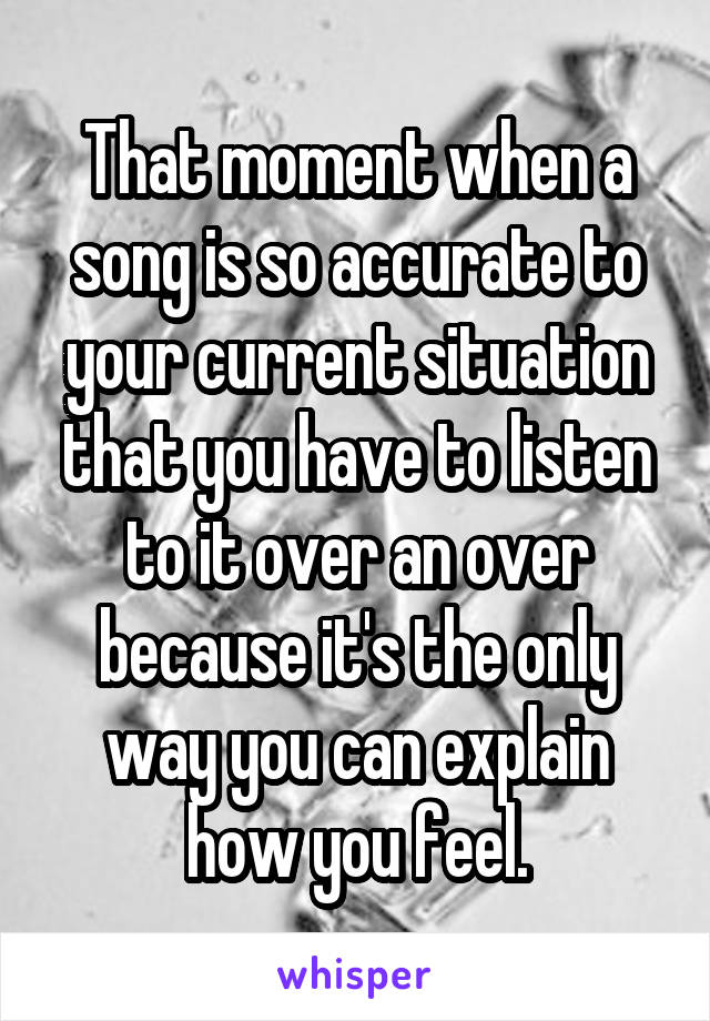 That moment when a song is so accurate to your current situation that you have to listen to it over an over because it's the only way you can explain how you feel.