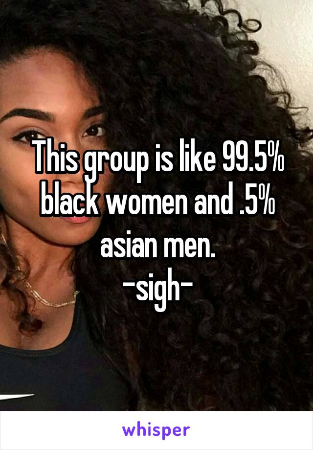 This group is like 99.5% black women and .5% asian men. -sigh-