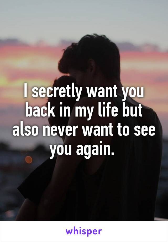 I secretly want you back in my life but also never want to see you again.