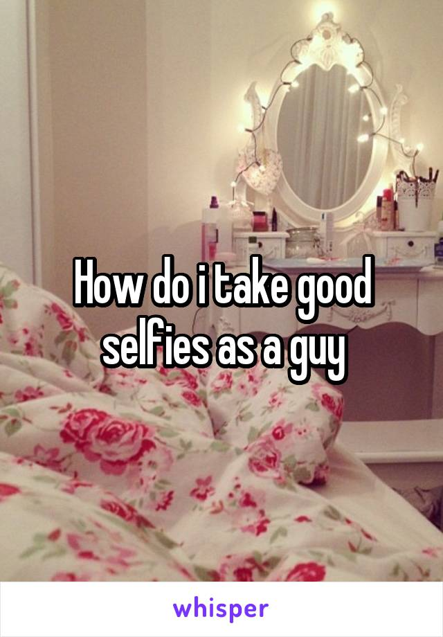 How do i take good selfies as a guy